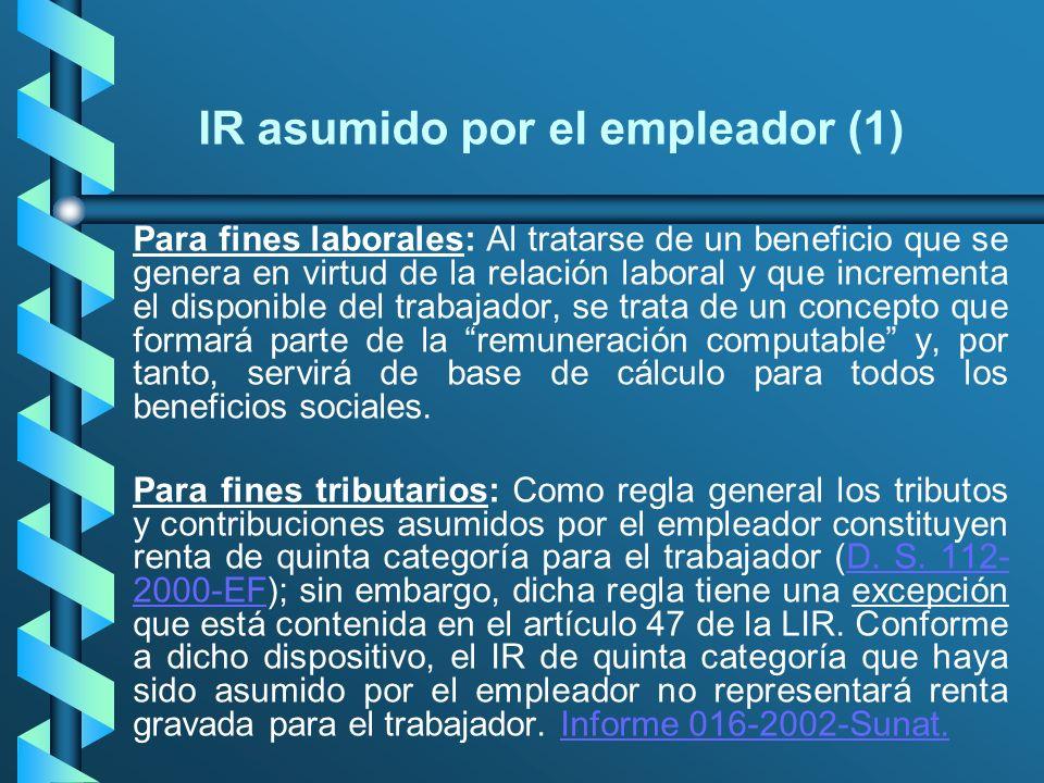IR asumido por el empleador (1) Para fines laborales: Al tratarse de un beneficio que se genera en virtud de la relación laboral y que incrementa el d