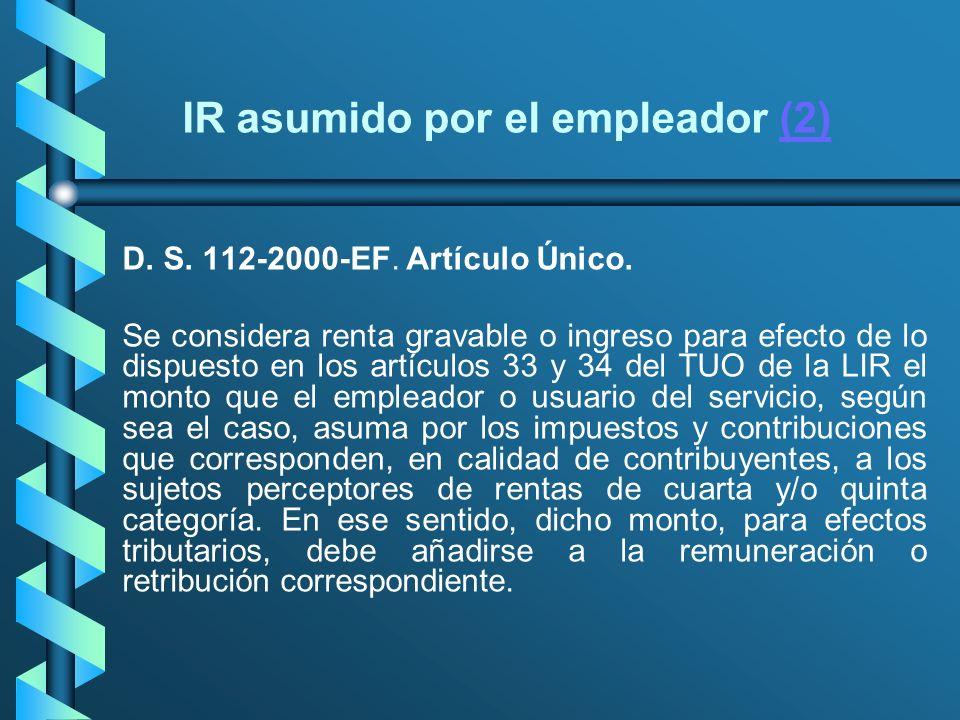 IR asumido por el empleador (2)(2) D. S. 112-2000-EF. Artículo Único. Se considera renta gravable o ingreso para efecto de lo dispuesto en los artícul