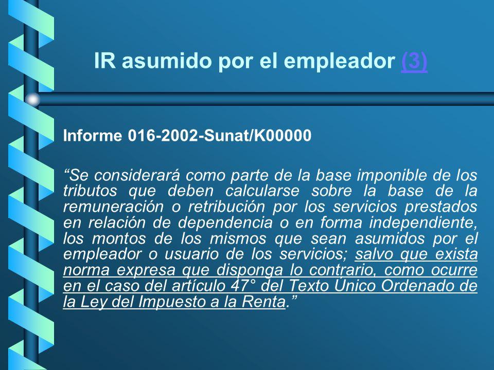 IR asumido por el empleador (3)(3) Informe 016-2002-Sunat/K00000 Se considerará como parte de la base imponible de los tributos que deben calcularse s