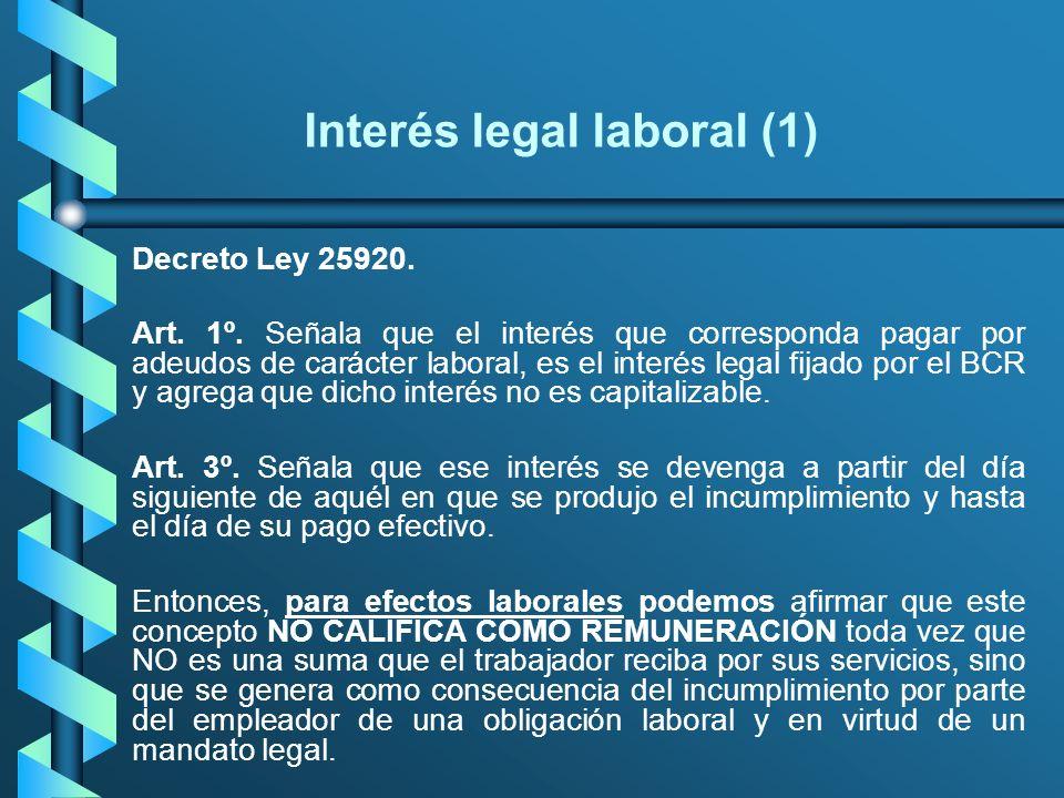 Interés legal laboral (1) Decreto Ley 25920. Art. 1º. Señala que el interés que corresponda pagar por adeudos de carácter laboral, es el interés legal