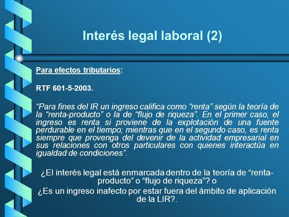 Interés legal laboral (2) Para efectos tributarios: RTF 601-5-2003. Para fines del IR un ingreso califica como renta según la teoría de la renta-produ