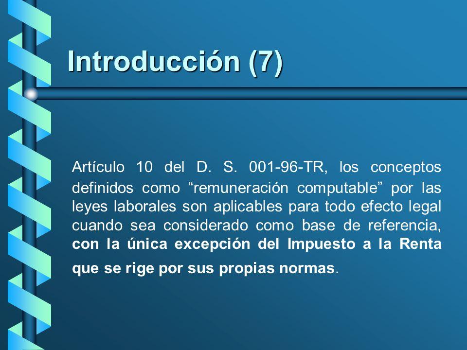 Introducción (7) Artículo 10 del D. S. 001-96-TR, los conceptos definidos como remuneración computable por las leyes laborales son aplicables para tod