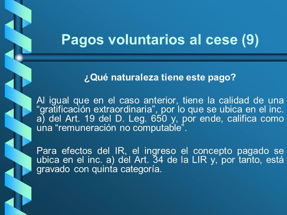 Pagos voluntarios al cese (9) ¿Qué naturaleza tiene este pago? Al igual que en el caso anterior, tiene la calidad de una gratificación extraordinaria,