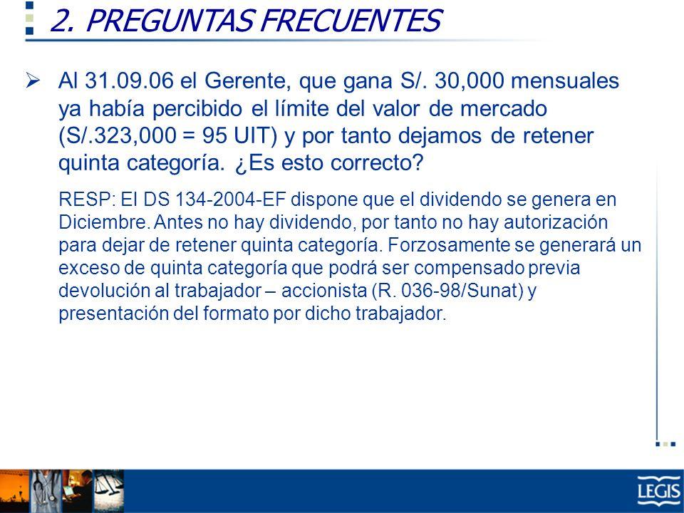 2. PREGUNTAS FRECUENTES Al 31.09.06 el Gerente, que gana S/. 30,000 mensuales ya había percibido el límite del valor de mercado (S/.323,000 = 95 UIT)