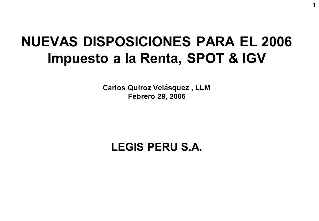 1 NUEVAS DISPOSICIONES PARA EL 2006 Impuesto a la Renta, SPOT & IGV Carlos Quiroz Velásquez, LLM Febrero 28, 2006 LEGIS PERU S.A.
