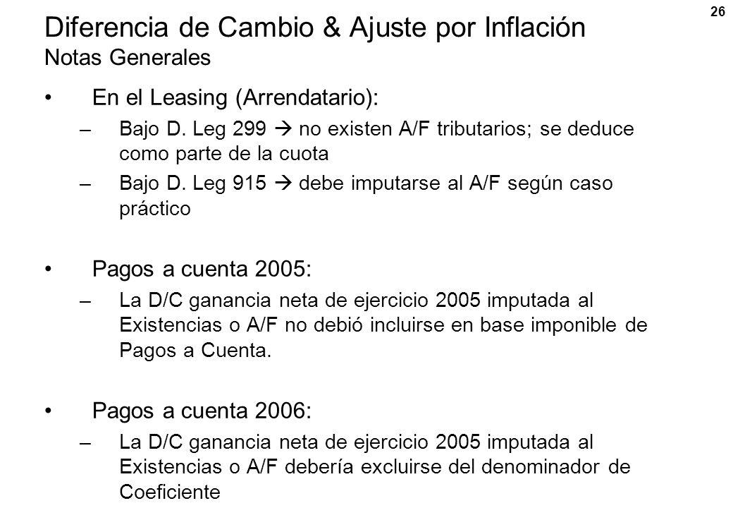 26 Diferencia de Cambio & Ajuste por Inflación Notas Generales En el Leasing (Arrendatario): –Bajo D. Leg 299 no existen A/F tributarios; se deduce co