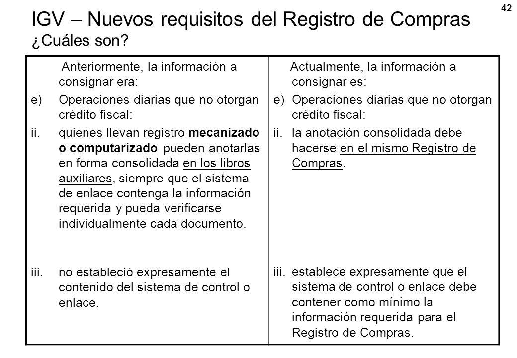 42 IGV – Nuevos requisitos del Registro de Compras ¿Cuáles son? Anteriormente, la información a consignar era: e)Operaciones diarias que no otorgan cr
