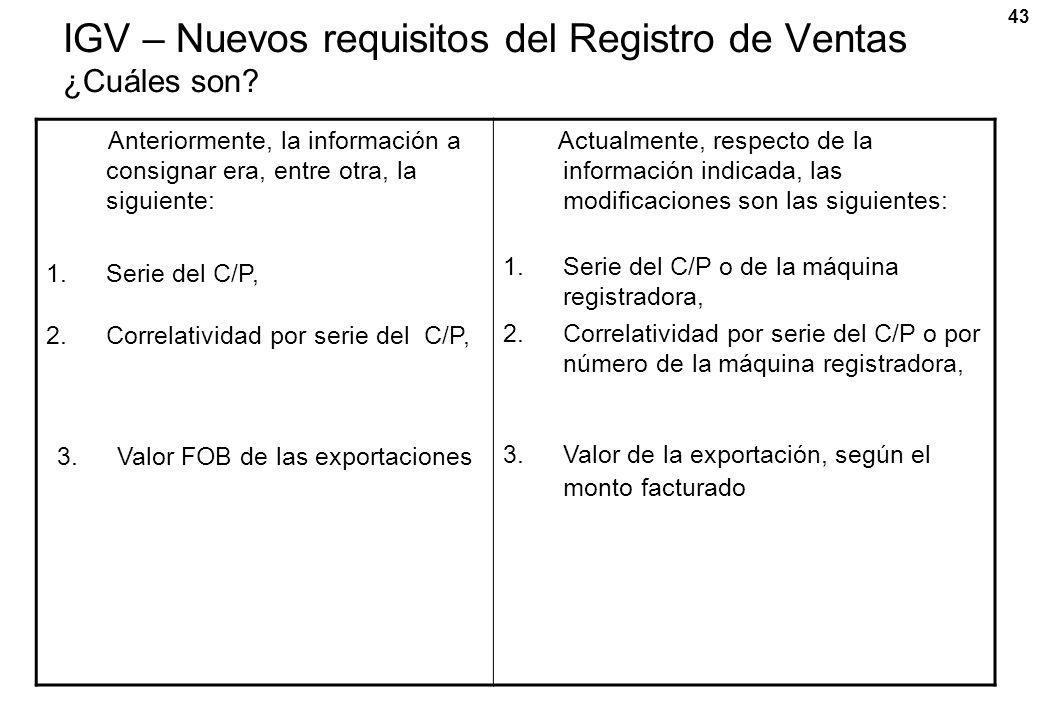 43 IGV – Nuevos requisitos del Registro de Ventas ¿Cuáles son? Anteriormente, la información a consignar era, entre otra, la siguiente: 1.Serie del C/