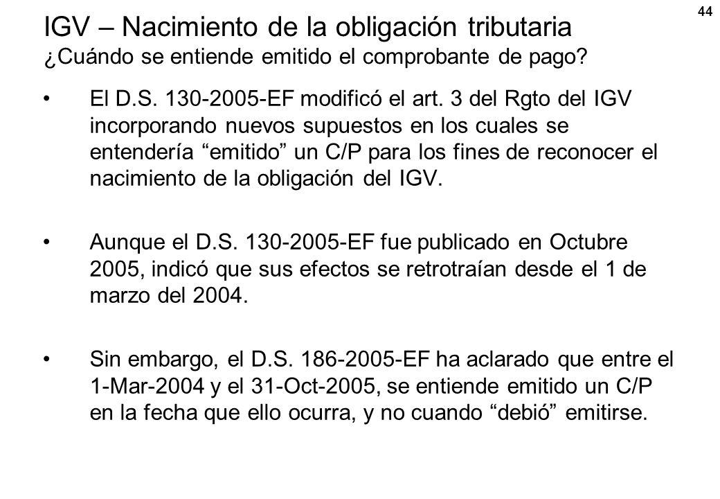 44 IGV – Nacimiento de la obligación tributaria ¿Cuándo se entiende emitido el comprobante de pago? El D.S. 130-2005-EF modificó el art. 3 del Rgto de
