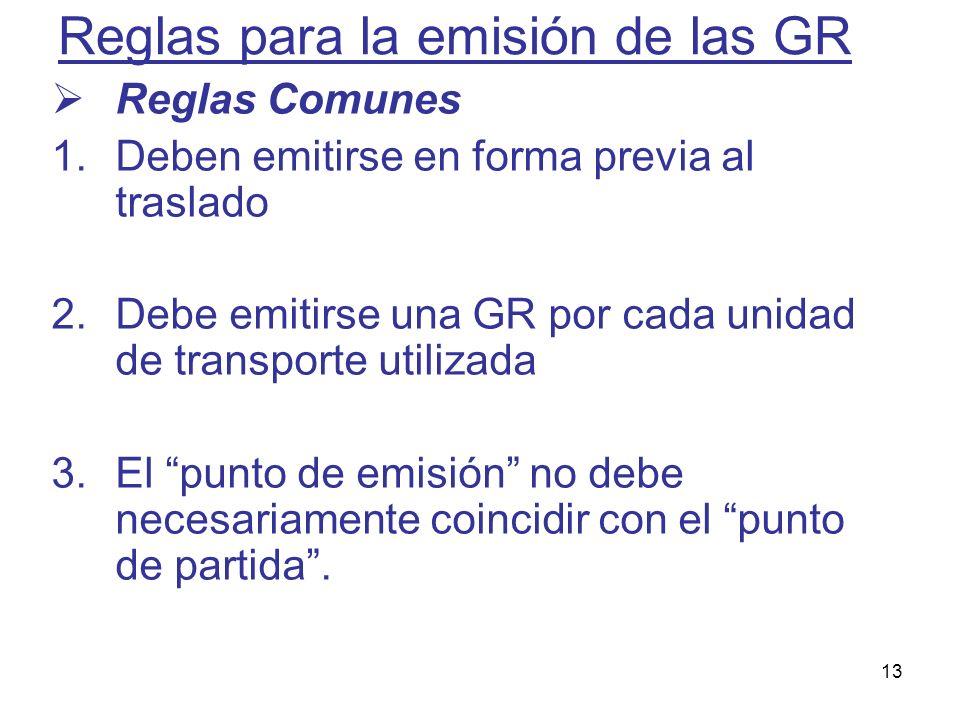 13 Reglas para la emisión de las GR Reglas Comunes 1.Deben emitirse en forma previa al traslado 2.Debe emitirse una GR por cada unidad de transporte u