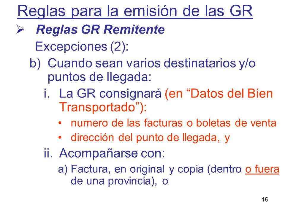 15 Reglas para la emisión de las GR Reglas GR Remitente Excepciones (2): b)Cuando sean varios destinatarios y/o puntos de llegada: i.La GR consignará