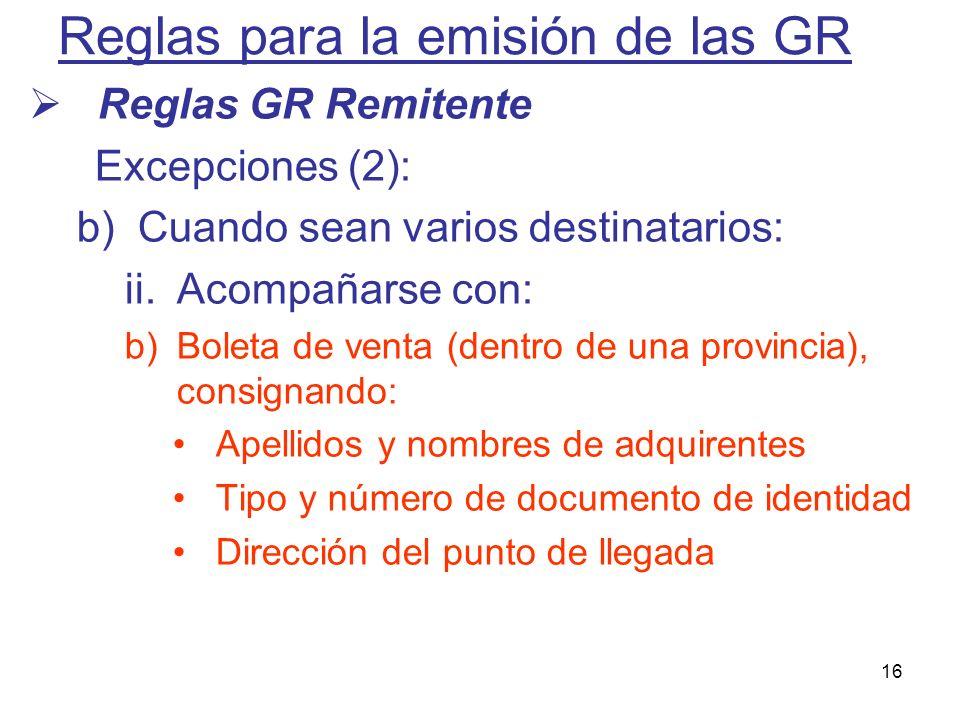16 Reglas para la emisión de las GR Reglas GR Remitente Excepciones (2): b)Cuando sean varios destinatarios: ii.Acompañarse con: b)Boleta de venta (de