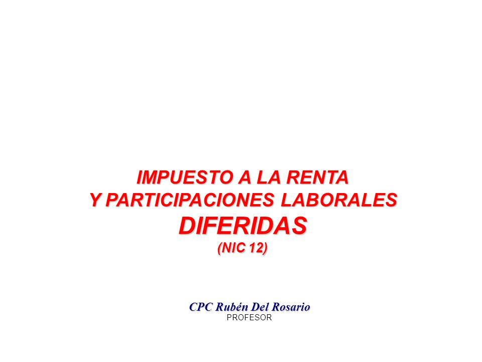IMPUESTO A LA RENTA Y PARTICIPACIONES LABORALES DIFERIDAS (NIC 12) (NIC 12) CPC Rubén Del Rosario PROFESOR