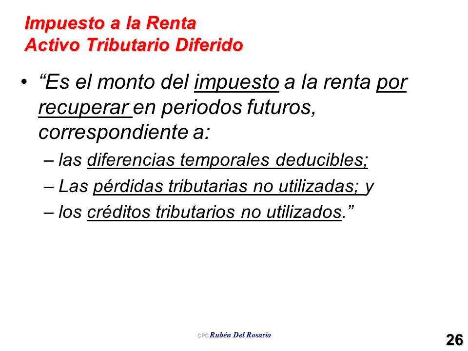 CPC Rubén Del Rosario 26 Impuesto a la Renta Activo Tributario Diferido Es el monto del impuesto a la renta por recuperar en periodos futuros, corresp