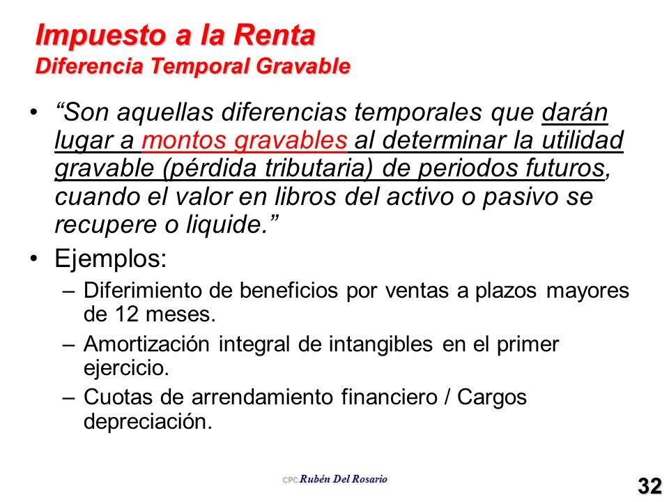 CPC Rubén Del Rosario 32 Impuesto a la Renta Diferencia Temporal Gravable Son aquellas diferencias temporales que darán lugar a montos gravables al de