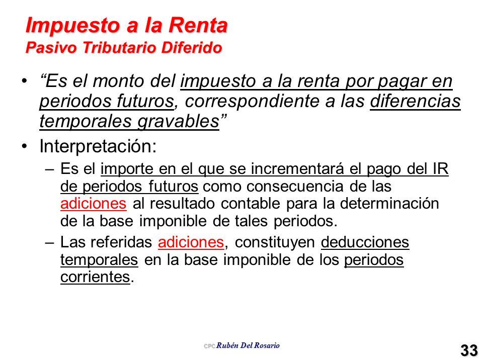 CPC Rubén Del Rosario 33 Impuesto a la Renta Pasivo Tributario Diferido Es el monto del impuesto a la renta por pagar en periodos futuros, correspondi