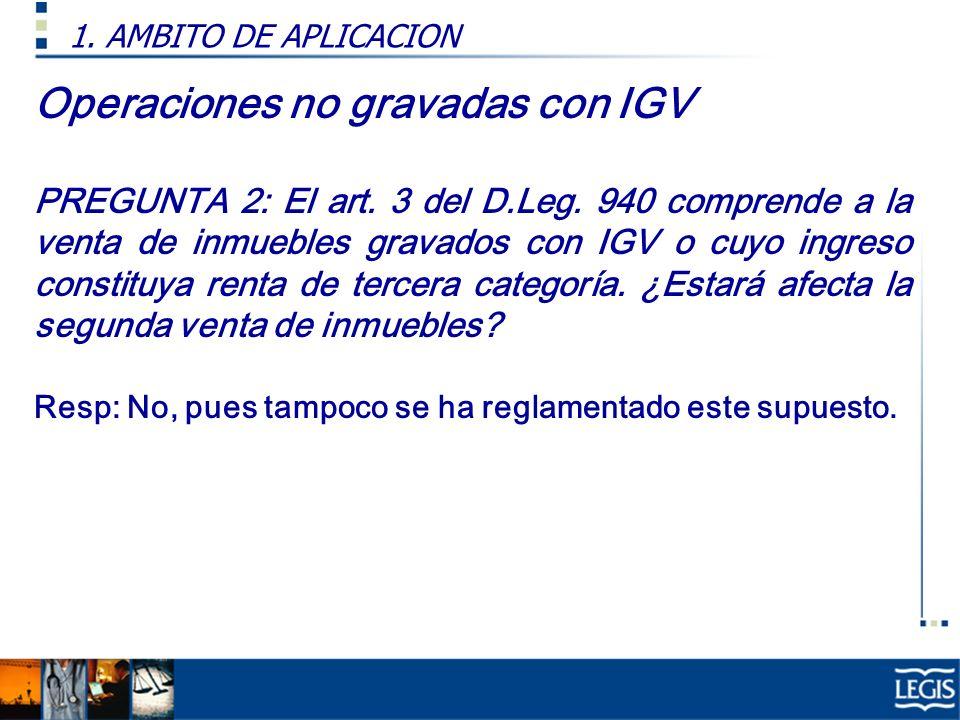 Operaciones no gravadas con IGV PREGUNTA 2: El art. 3 del D.Leg. 940 comprende a la venta de inmuebles gravados con IGV o cuyo ingreso constituya rent