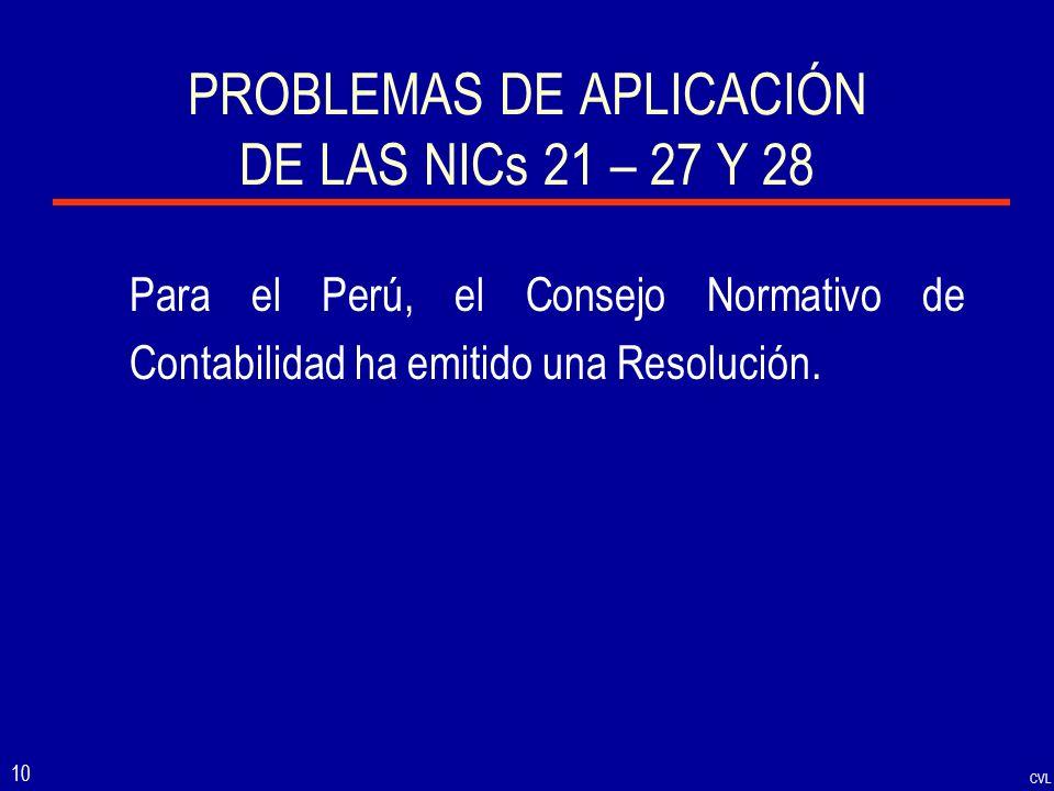 CVL 10 PROBLEMAS DE APLICACIÓN DE LAS NICs 21 – 27 Y 28 Para el Perú, el Consejo Normativo de Contabilidad ha emitido una Resolución.