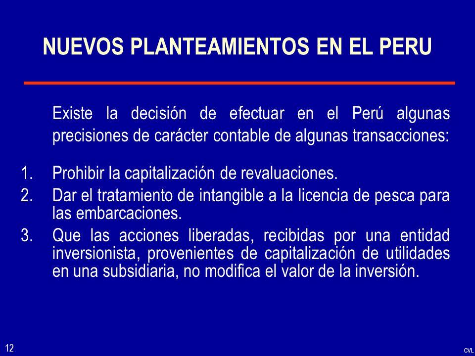 CVL 12 NUEVOS PLANTEAMIENTOS EN EL PERU Existe la decisión de efectuar en el Perú algunas precisiones de carácter contable de algunas transacciones: 1