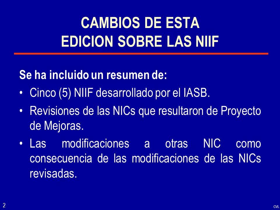 CVL 2 CAMBIOS DE ESTA EDICION SOBRE LAS NIIF Se ha incluido un resumen de: Cinco (5) NIIF desarrollado por el IASB. Revisiones de las NICs que resulta