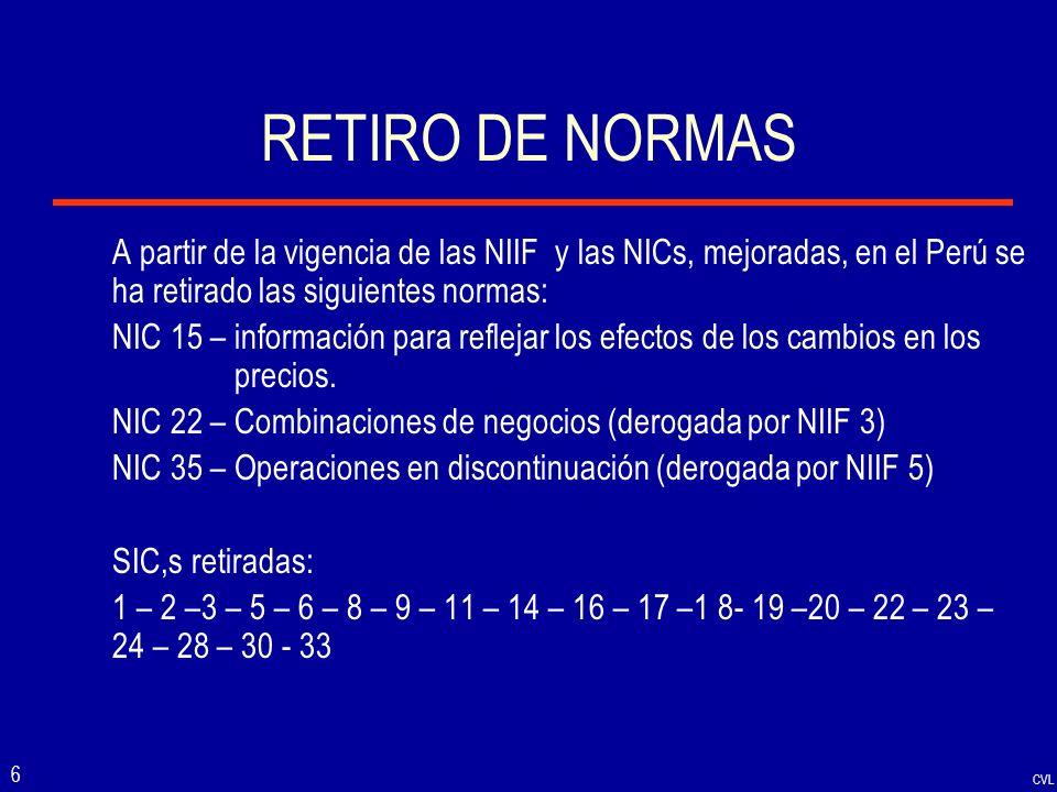 CVL 6 RETIRO DE NORMAS A partir de la vigencia de las NIIF y las NICs, mejoradas, en el Perú se ha retirado las siguientes normas: NIC 15 – informació