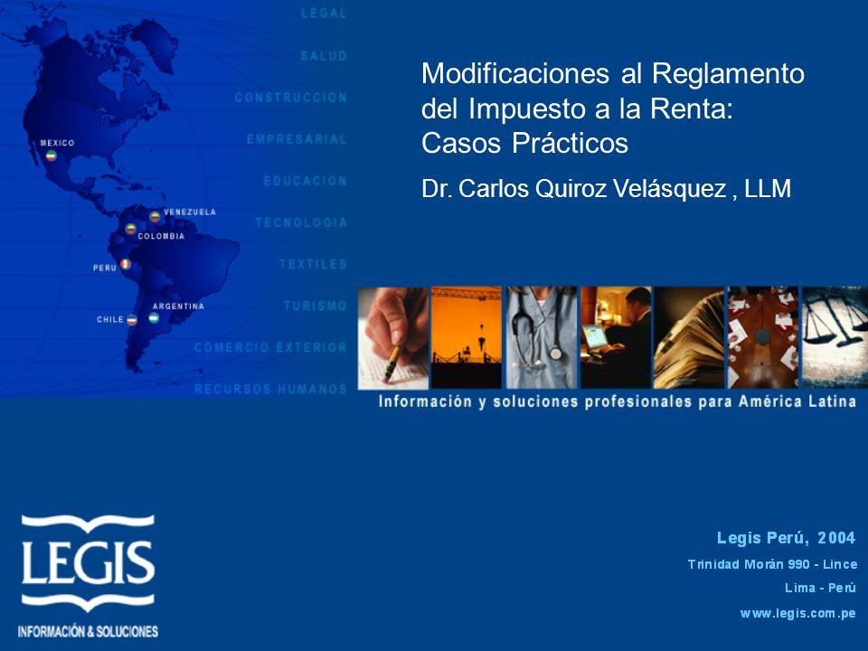 Modificaciones al Reglamento del Impuesto a la Renta: Casos Prácticos Dr. Carlos Quiroz Velásquez, LLM