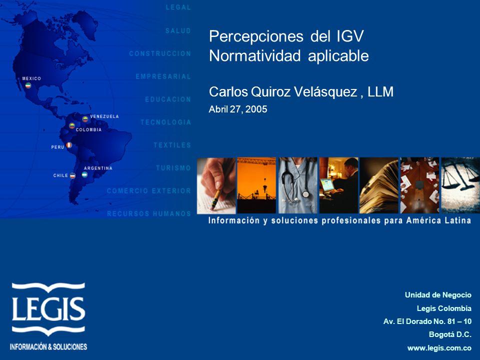 Percepciones del IGV Normatividad aplicable Carlos Quiroz Velásquez, LLM Abril 27, 2005 Unidad de Negocio Legis Colombia Av. El Dorado No. 81 – 10 Bog