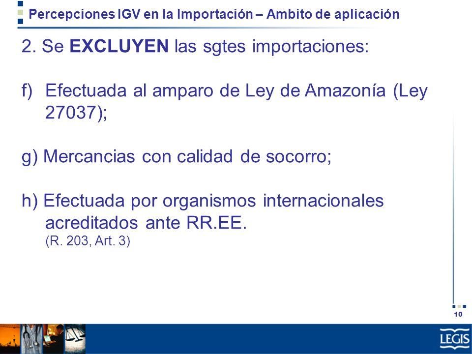 10 Percepciones IGV en la Importación – Ambito de aplicación 2. Se EXCLUYEN las sgtes importaciones: f)Efectuada al amparo de Ley de Amazonía (Ley 270
