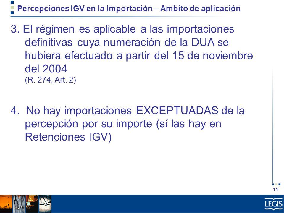 11 Percepciones IGV en la Importación – Ambito de aplicación 3. El régimen es aplicable a las importaciones definitivas cuya numeración de la DUA se h