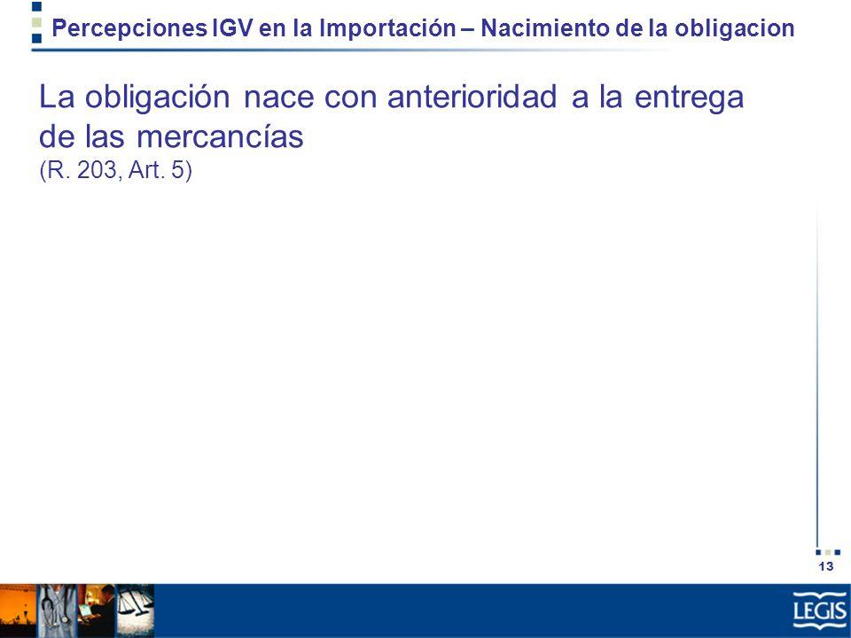 13 Percepciones IGV en la Importación – Nacimiento de la obligacion La obligación nace con anterioridad a la entrega de las mercancías (R. 203, Art. 5