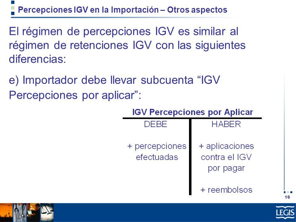16 Percepciones IGV en la Importación – Otros aspectos El régimen de percepciones IGV es similar al régimen de retenciones IGV con las siguientes dife