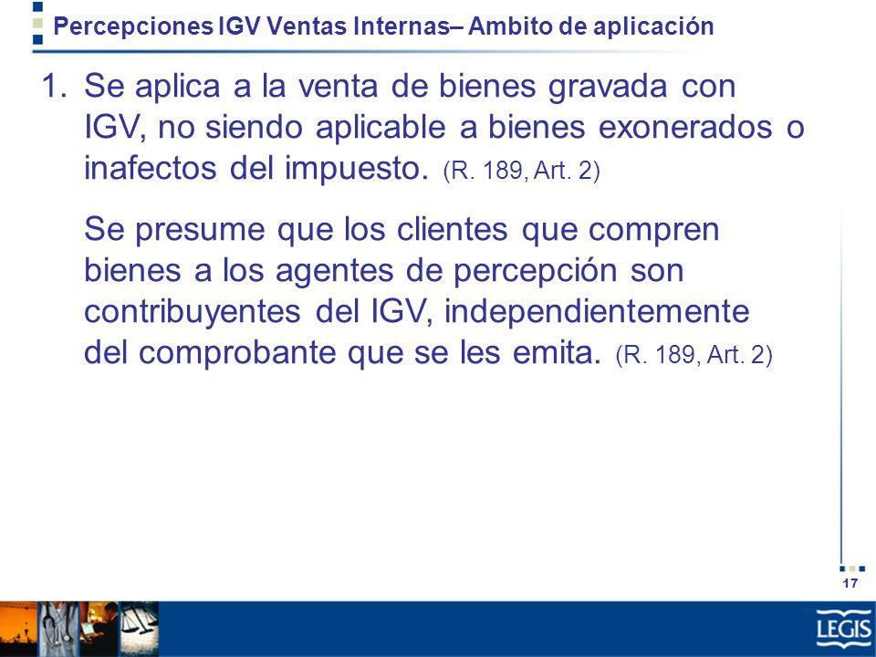 17 Percepciones IGV Ventas Internas– Ambito de aplicación 1.Se aplica a la venta de bienes gravada con IGV, no siendo aplicable a bienes exonerados o