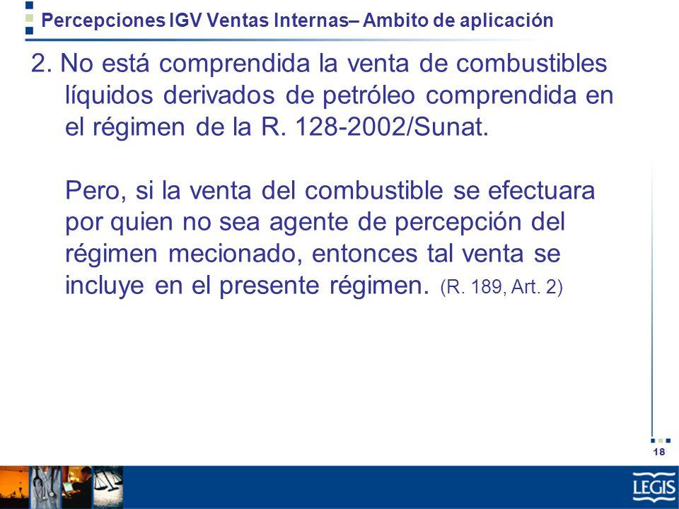 18 Percepciones IGV Ventas Internas– Ambito de aplicación 2. No está comprendida la venta de combustibles líquidos derivados de petróleo comprendida e