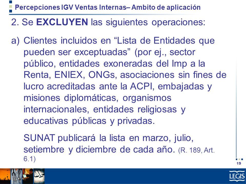 19 Percepciones IGV Ventas Internas– Ambito de aplicación 2. Se EXCLUYEN las siguientes operaciones: a)Clientes incluidos en Lista de Entidades que pu
