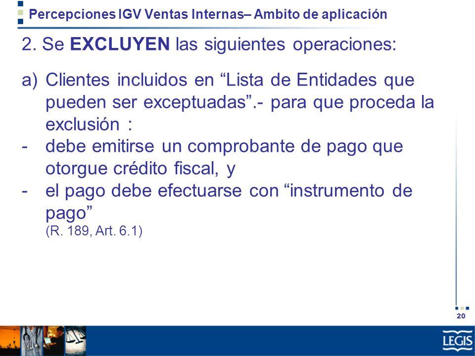 20 Percepciones IGV Ventas Internas– Ambito de aplicación 2. Se EXCLUYEN las siguientes operaciones: a)Clientes incluidos en Lista de Entidades que pu