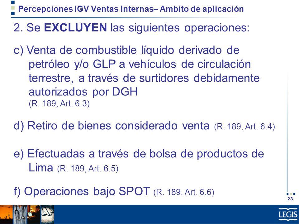 23 Percepciones IGV Ventas Internas– Ambito de aplicación 2. Se EXCLUYEN las siguientes operaciones: c) Venta de combustible líquido derivado de petró