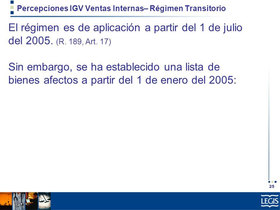25 Percepciones IGV Ventas Internas– Régimen Transitorio El régimen es de aplicación a partir del 1 de julio del 2005. (R. 189, Art. 17) Sin embargo,
