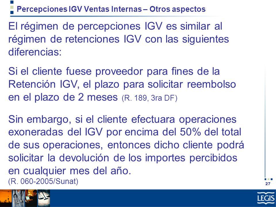 27 Percepciones IGV Ventas Internas – Otros aspectos El régimen de percepciones IGV es similar al régimen de retenciones IGV con las siguientes difere
