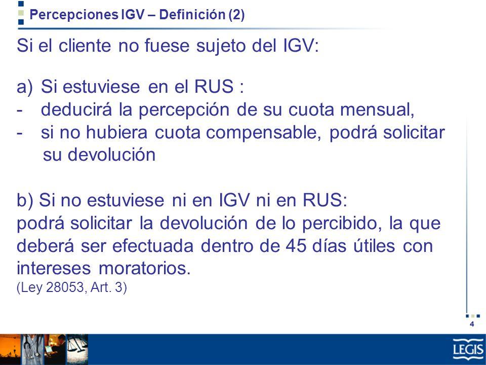 4 Percepciones IGV – Definición (2) Si el cliente no fuese sujeto del IGV: a)Si estuviese en el RUS : -deducirá la percepción de su cuota mensual, -si
