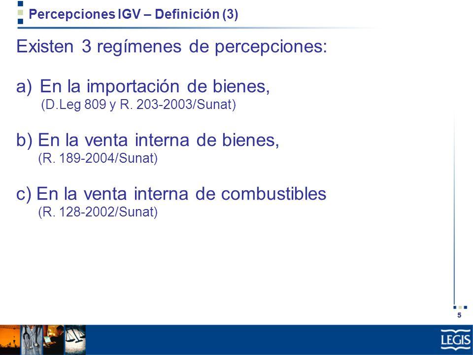 5 Percepciones IGV – Definición (3) Existen 3 regímenes de percepciones: a)En la importación de bienes, (D.Leg 809 y R. 203-2003/Sunat) b) En la venta