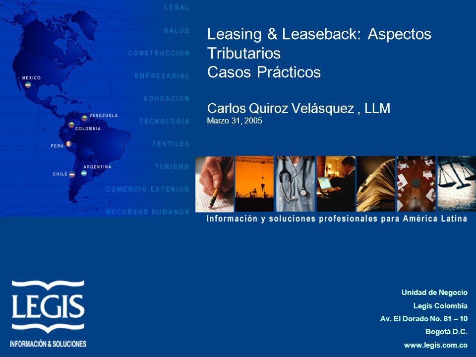 Leasing & Leaseback: Aspectos Tributarios Casos Prácticos Carlos Quiroz Velásquez, LLM Marzo 31, 2005 Unidad de Negocio Legis Colombia Av. El Dorado N