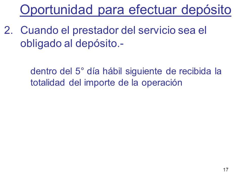 17 2.Cuando el prestador del servicio sea el obligado al depósito.- dentro del 5° día hábil siguiente de recibida la totalidad del importe de la opera