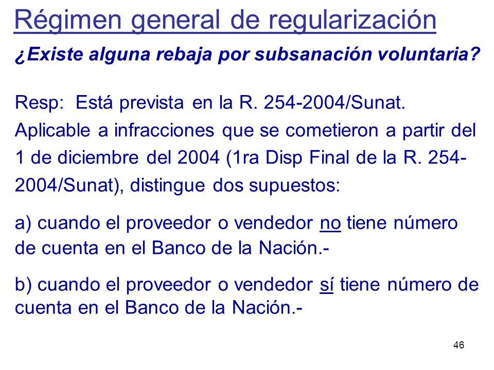 46 ¿Existe alguna rebaja por subsanación voluntaria? Resp: Está prevista en la R. 254-2004/Sunat. Aplicable a infracciones que se cometieron a partir