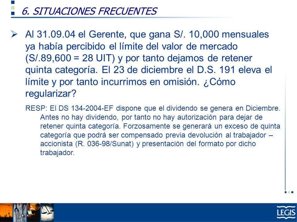 6. SITUACIONES FRECUENTES Ley Imp. Renta, 37.n) Al 31.09.04 el Gerente, que gana S/. 10,000 mensuales ya había percibido el límite del valor de mercad