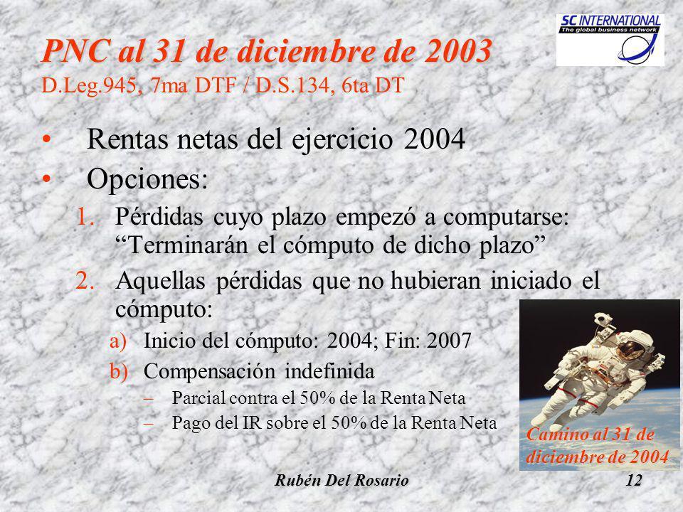 Rubén Del Rosario12 PNC al 31 de diciembre de 2003 D.Leg.945, 7ma DTF / D.S.134, 6ta DT Rentas netas del ejercicio 2004 Opciones: 1.Pérdidas cuyo plazo empezó a computarse: Terminarán el cómputo de dicho plazo 2.Aquellas pérdidas que no hubieran iniciado el cómputo: a)Inicio del cómputo: 2004; Fin: 2007 b)Compensación indefinida –Parcial contra el 50% de la Renta Neta –Pago del IR sobre el 50% de la Renta Neta Camino al 31 de diciembre de 2004