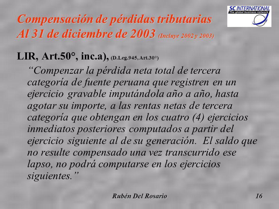 Rubén Del Rosario16 Compensación de pérdidas tributarias Al 31 de diciembre de 2003 (Incluye 2002 y 2003) LIR, Art.50°, inc.a), (D.Leg.945, Art.30°) Compenzar la pérdida neta total de tercera categoría de fuente peruana que registren en un ejercicio gravable imputándola año a año, hasta agotar su importe, a las rentas netas de tercera categoría que obtengan en los cuatro (4) ejercicios inmediatos posteriores computados a partir del ejercicio siguiente al de su generación.