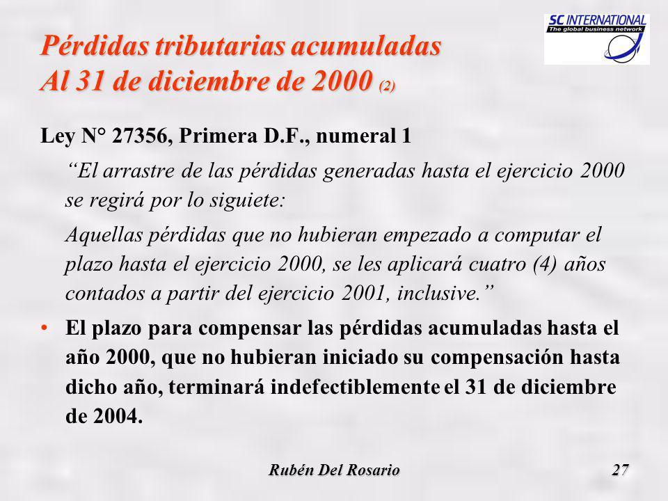 Rubén Del Rosario27 Pérdidas tributarias acumuladas Al 31 de diciembre de 2000 (2) Ley N° 27356, Primera D.F., numeral 1 El arrastre de las pérdidas generadas hasta el ejercicio 2000 se regirá por lo siguiete: Aquellas pérdidas que no hubieran empezado a computar el plazo hasta el ejercicio 2000, se les aplicará cuatro (4) años contados a partir del ejercicio 2001, inclusive.