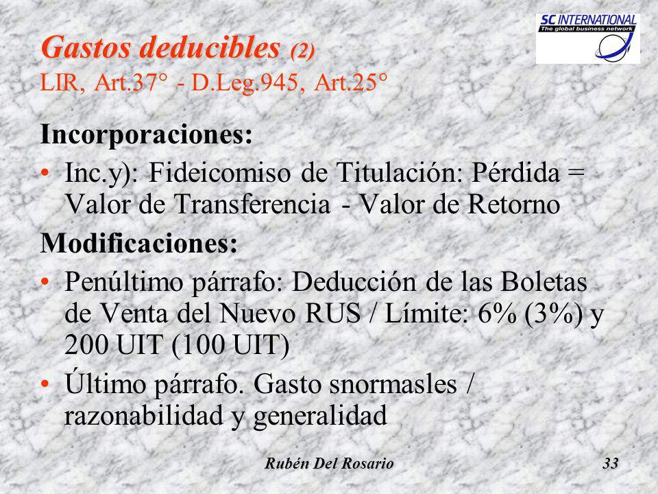 Rubén Del Rosario33 Gastos deducibles (2) Gastos deducibles (2) LIR, Art.37° - D.Leg.945, Art.25° Incorporaciones: Inc.y): Fideicomiso de Titulación: Pérdida = Valor de Transferencia - Valor de Retorno Modificaciones: Penúltimo párrafo: Deducción de las Boletas de Venta del Nuevo RUS / Límite: 6% (3%) y 200 UIT (100 UIT) Último párrafo.