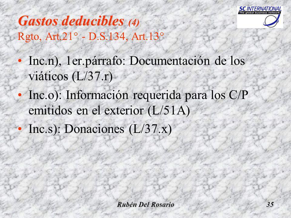 Rubén Del Rosario35 Gastos deducibles (4) Gastos deducibles (4) Rgto, Art.21° - D.S.134, Art.13° Inc.n), 1er.párrafo: Documentación de los viáticos (L/37.r) Inc.o): Información requerida para los C/P emitidos en el exterior (L/51A) Inc.s): Donaciones (L/37.x)