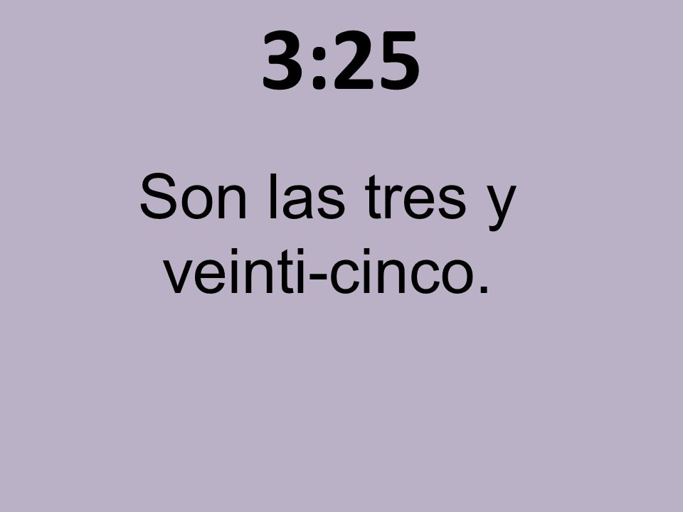 3:25 Son las tres y veinti-cinco.